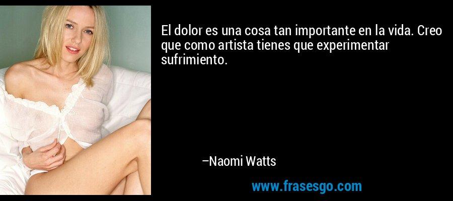 El dolor es una cosa tan importante en la vida. Creo que como artista tienes que experimentar sufrimiento. – Naomi Watts