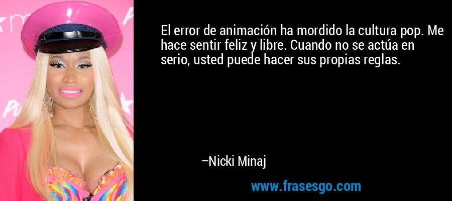 El error de animación ha mordido la cultura pop. Me hace sentir feliz y libre. Cuando no se actúa en serio, usted puede hacer sus propias reglas. – Nicki Minaj