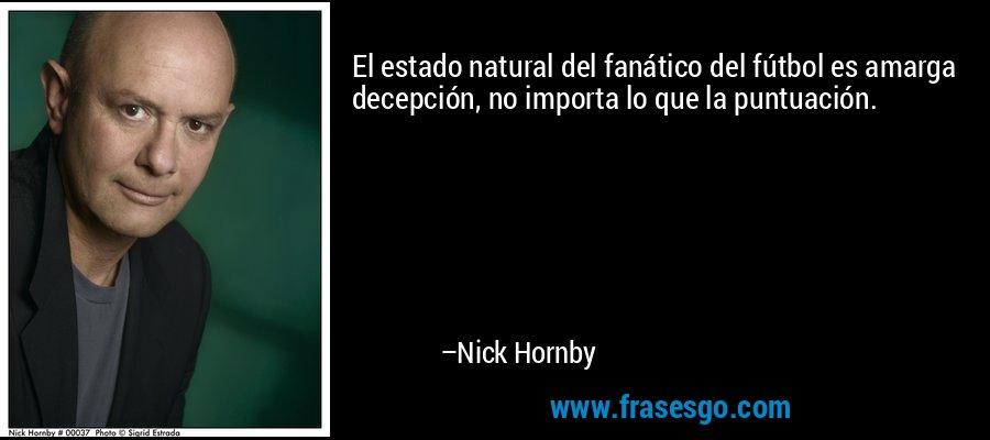 El estado natural del fanático del fútbol es amarga decepción, no importa lo que la puntuación. – Nick Hornby