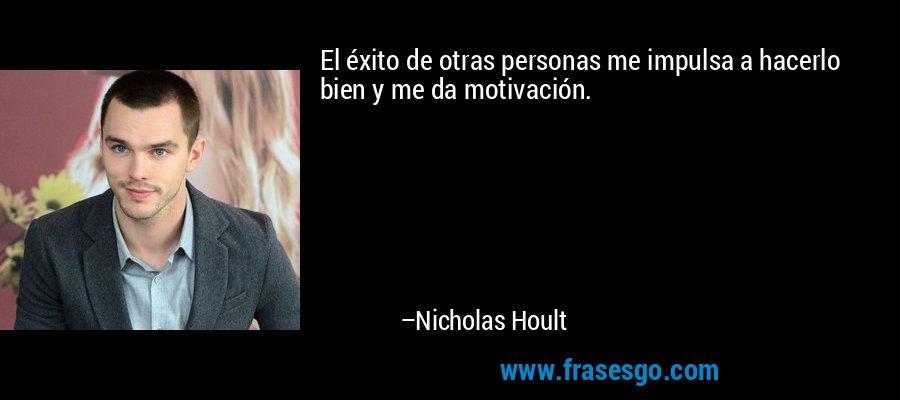 El éxito de otras personas me impulsa a hacerlo bien y me da motivación. – Nicholas Hoult