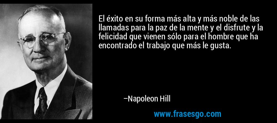 El éxito en su forma más alta y más noble de las llamadas para la paz de la mente y el disfrute y la felicidad que vienen sólo para el hombre que ha encontrado el trabajo que más le gusta. – Napoleon Hill