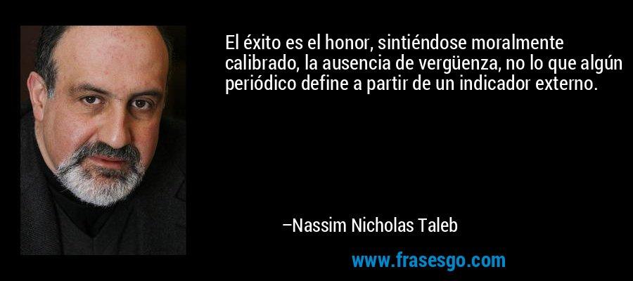 El éxito es el honor, sintiéndose moralmente calibrado, la ausencia de vergüenza, no lo que algún periódico define a partir de un indicador externo. – Nassim Nicholas Taleb