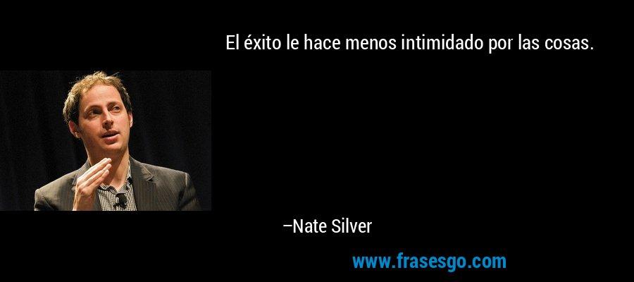 El éxito le hace menos intimidado por las cosas. – Nate Silver