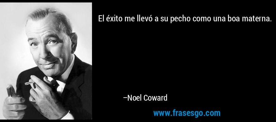 El éxito me llevó a su pecho como una boa materna. – Noel Coward