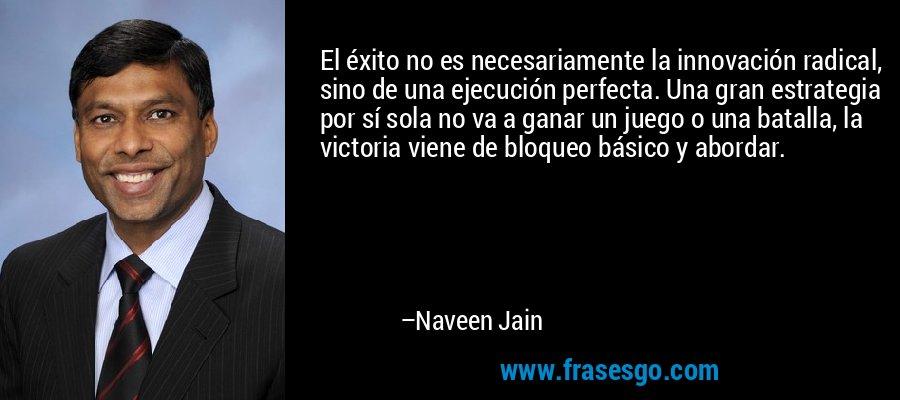 El éxito no es necesariamente la innovación radical, sino de una ejecución perfecta. Una gran estrategia por sí sola no va a ganar un juego o una batalla, la victoria viene de bloqueo básico y abordar. – Naveen Jain