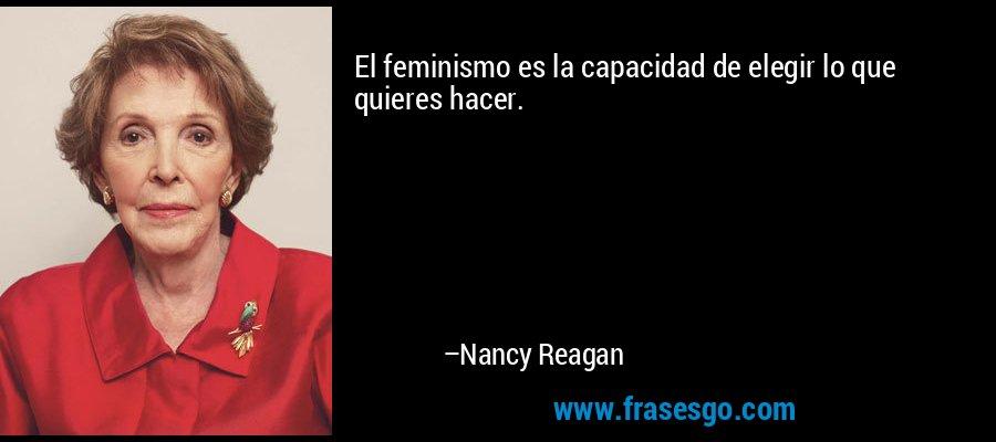 El feminismo es la capacidad de elegir lo que quieres hacer. – Nancy Reagan