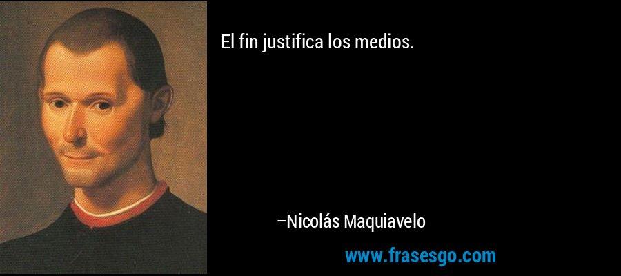 El fin justifica los medios. – Nicolás Maquiavelo