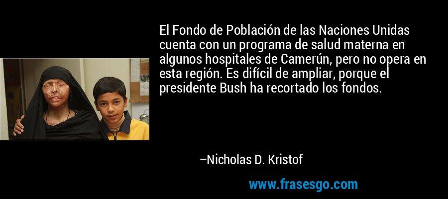 El Fondo de Población de las Naciones Unidas cuenta con un programa de salud materna en algunos hospitales de Camerún, pero no opera en esta región. Es difícil de ampliar, porque el presidente Bush ha recortado los fondos. – Nicholas D. Kristof