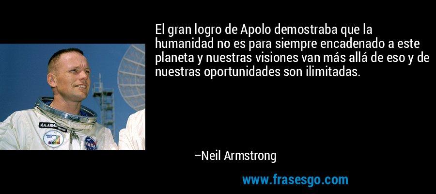 El gran logro de Apolo demostraba que la humanidad no es para siempre encadenado a este planeta y nuestras visiones van más allá de eso y de nuestras oportunidades son ilimitadas. – Neil Armstrong