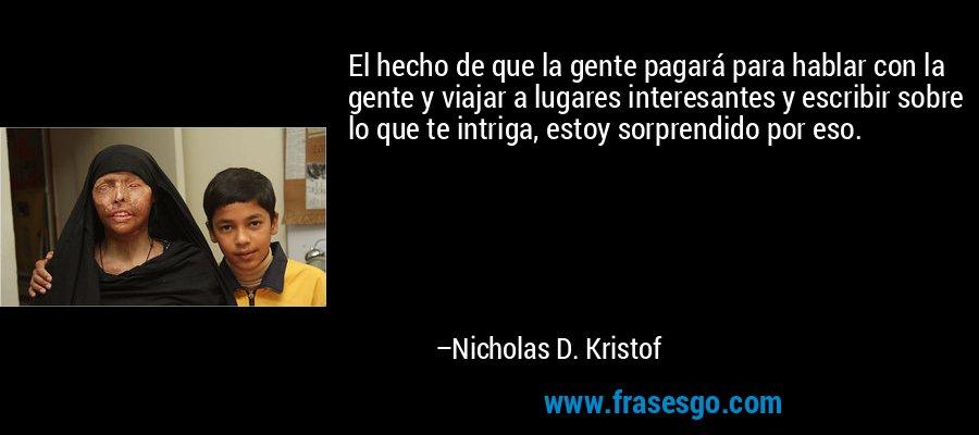 El hecho de que la gente pagará para hablar con la gente y viajar a lugares interesantes y escribir sobre lo que te intriga, estoy sorprendido por eso. – Nicholas D. Kristof