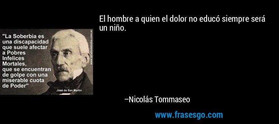 El hombre a quien el dolor no educó siempre será un niño. – Nicolás Tommaseo