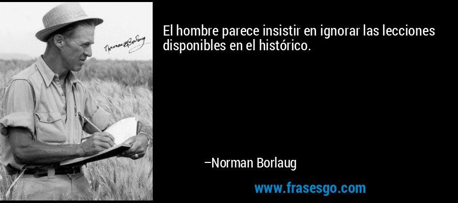 El hombre parece insistir en ignorar las lecciones disponibles en el histórico. – Norman Borlaug