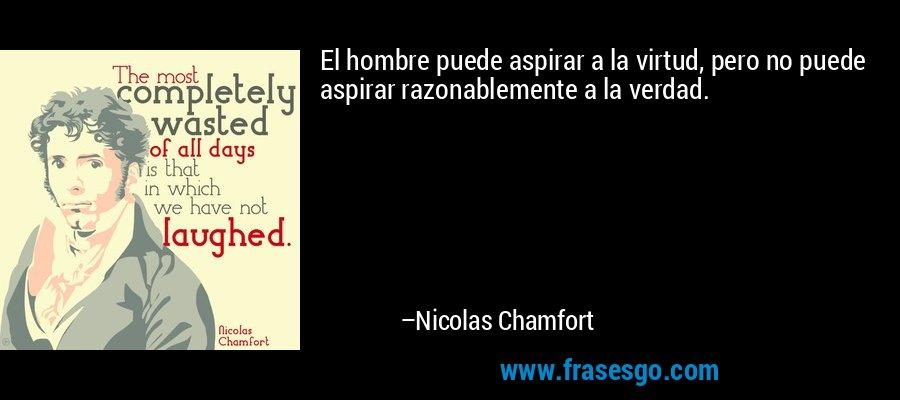El hombre puede aspirar a la virtud, pero no puede aspirar razonablemente a la verdad. – Nicolas Chamfort
