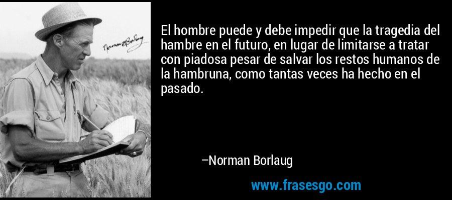 El hombre puede y debe impedir que la tragedia del hambre en el futuro, en lugar de limitarse a tratar con piadosa pesar de salvar los restos humanos de la hambruna, como tantas veces ha hecho en el pasado. – Norman Borlaug