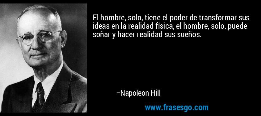 El hombre, solo, tiene el poder de transformar sus ideas en la realidad física, el hombre, solo, puede soñar y hacer realidad sus sueños. – Napoleon Hill