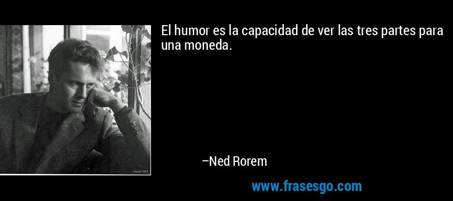 El humor es la capacidad de ver las tres partes para una moneda. – Ned Rorem