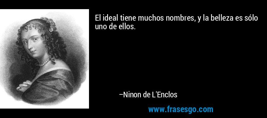 El ideal tiene muchos nombres, y la belleza es sólo uno de ellos. – Ninon de L'Enclos
