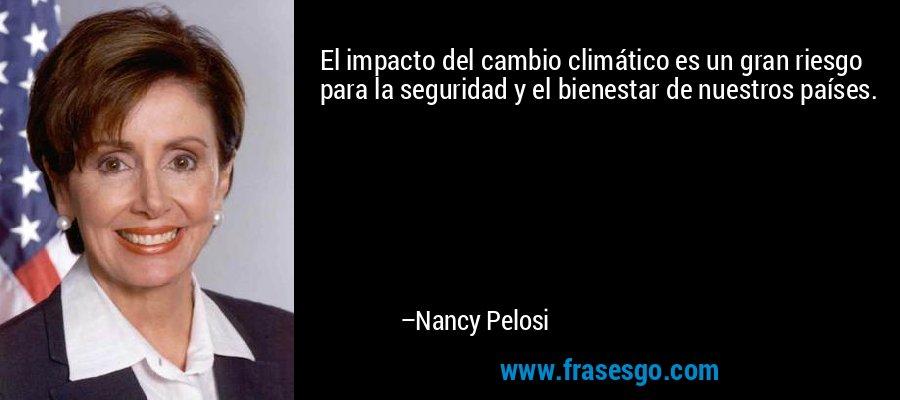 El impacto del cambio climático es un gran riesgo para la seguridad y el bienestar de nuestros países. – Nancy Pelosi
