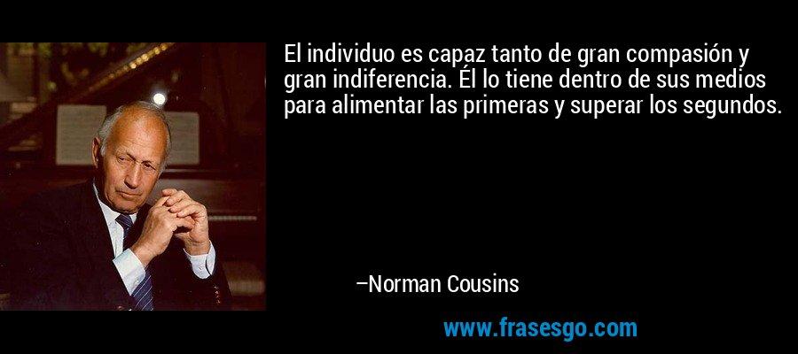 El individuo es capaz tanto de gran compasión y gran indiferencia. Él lo tiene dentro de sus medios para alimentar las primeras y superar los segundos. – Norman Cousins