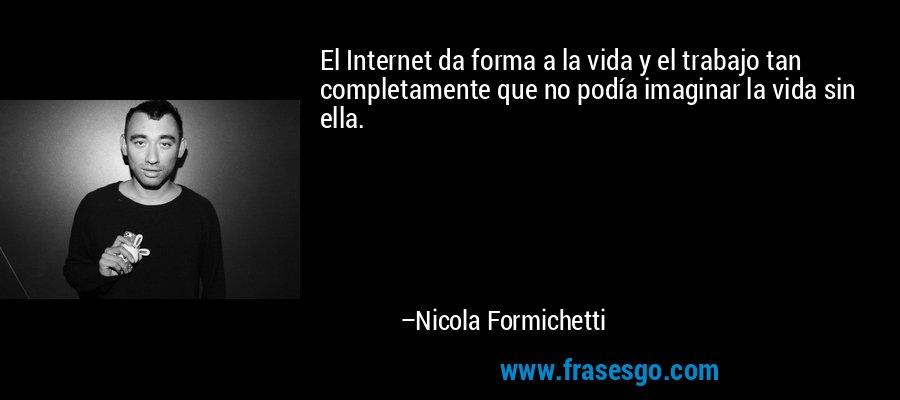 El Internet da forma a la vida y el trabajo tan completamente que no podía imaginar la vida sin ella. – Nicola Formichetti