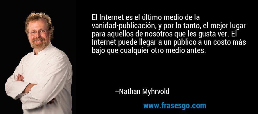 El Internet es el último medio de la vanidad-publicación, y por lo tanto, el mejor lugar para aquellos de nosotros que les gusta ver. El Internet puede llegar a un público a un costo más bajo que cualquier otro medio antes. – Nathan Myhrvold