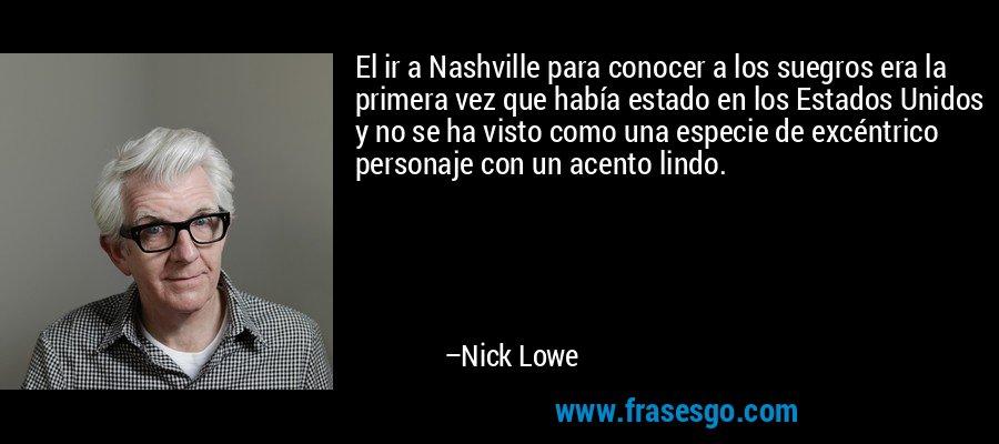 El ir a Nashville para conocer a los suegros era la primera vez que había estado en los Estados Unidos y no se ha visto como una especie de excéntrico personaje con un acento lindo. – Nick Lowe