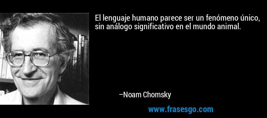 El lenguaje humano parece ser un fenómeno único, sin análogo significativo en el mundo animal. – Noam Chomsky