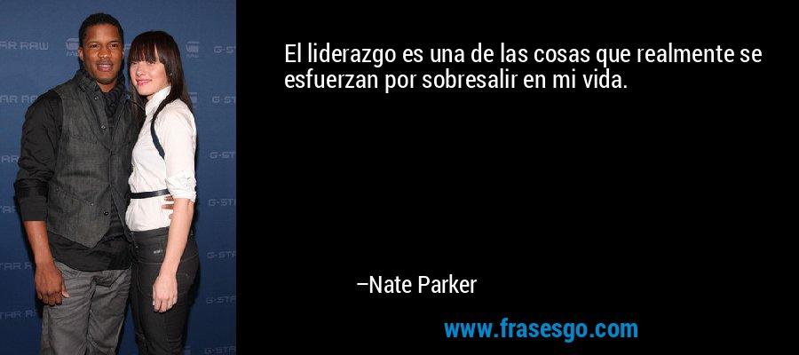 El liderazgo es una de las cosas que realmente se esfuerzan por sobresalir en mi vida. – Nate Parker