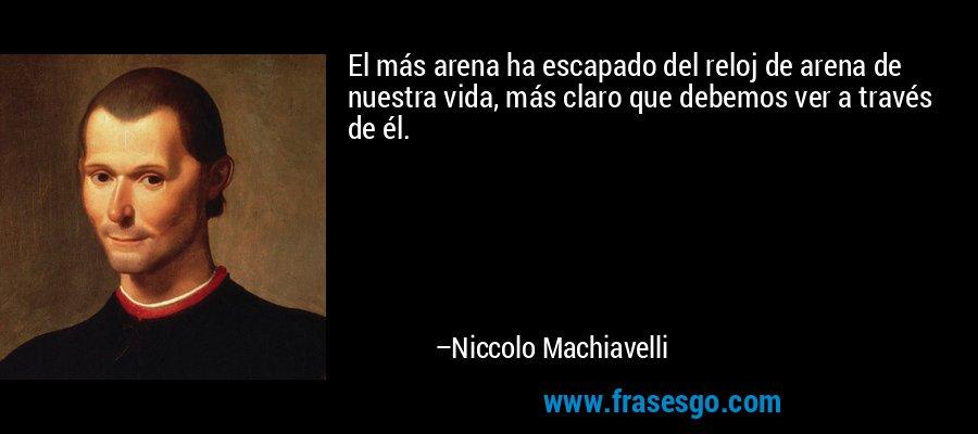 El más arena ha escapado del reloj de arena de nuestra vida, más claro que debemos ver a través de él. – Niccolo Machiavelli