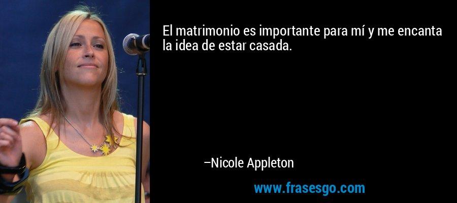 El matrimonio es importante para mí y me encanta la idea de estar casada. – Nicole Appleton
