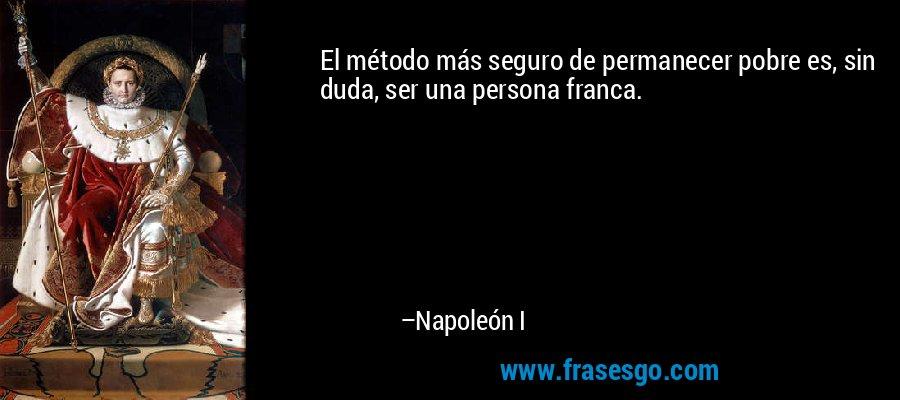 El método más seguro de permanecer pobre es, sin duda, ser una persona franca. – Napoleón I