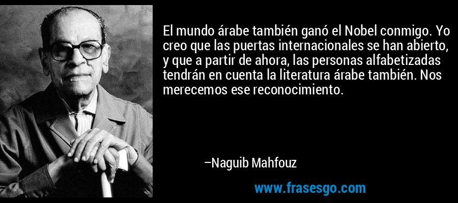 El mundo árabe también ganó el Nobel conmigo. Yo creo que las puertas internacionales se han abierto, y que a partir de ahora, las personas alfabetizadas tendrán en cuenta la literatura árabe también. Nos merecemos ese reconocimiento. – Naguib Mahfouz