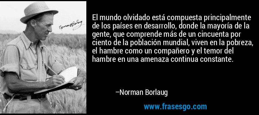 El mundo olvidado está compuesta principalmente de los países en desarrollo, donde la mayoría de la gente, que comprende más de un cincuenta por ciento de la población mundial, viven en la pobreza, el hambre como un compañero y el temor del hambre en una amenaza continua constante. – Norman Borlaug