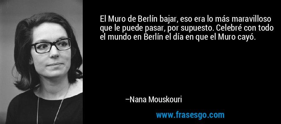 El Muro de Berlín bajar, eso era lo más maravilloso que le puede pasar, por supuesto. Celebré con todo el mundo en Berlín el día en que el Muro cayó. – Nana Mouskouri