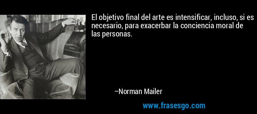 El objetivo final del arte es intensificar, incluso, si es necesario, para exacerbar la conciencia moral de las personas. – Norman Mailer