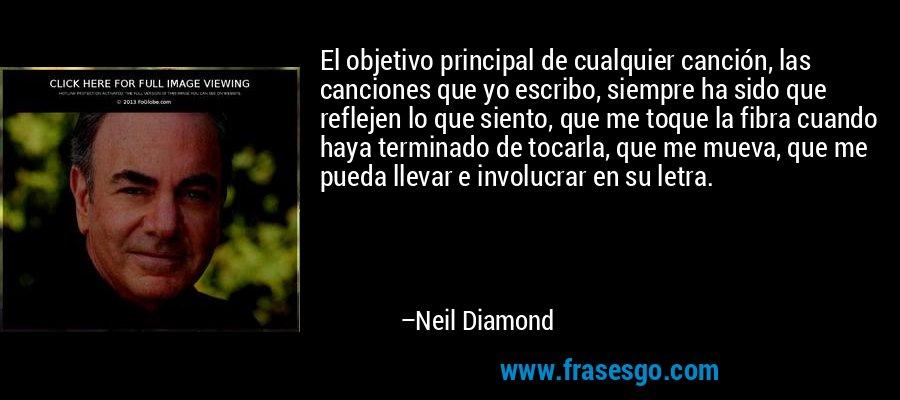 El objetivo principal de cualquier canción, las canciones que yo escribo, siempre ha sido que reflejen lo que siento, que me toque la fibra cuando haya terminado de tocarla, que me mueva, que me pueda llevar e involucrar en su letra. – Neil Diamond
