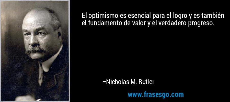El optimismo es esencial para el logro y es también el fundamento de valor y el verdadero progreso. – Nicholas M. Butler