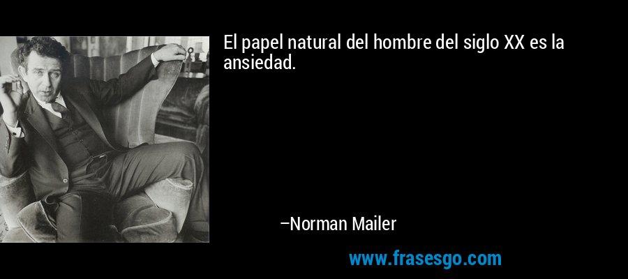 El papel natural del hombre del siglo XX es la ansiedad. – Norman Mailer