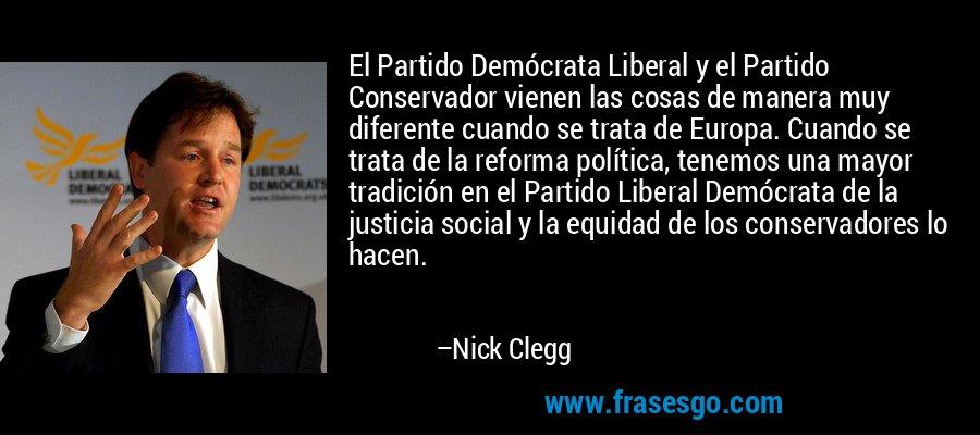 El Partido Demócrata Liberal y el Partido Conservador vienen las cosas de manera muy diferente cuando se trata de Europa. Cuando se trata de la reforma política, tenemos una mayor tradición en el Partido Liberal Demócrata de la justicia social y la equidad de los conservadores lo hacen. – Nick Clegg