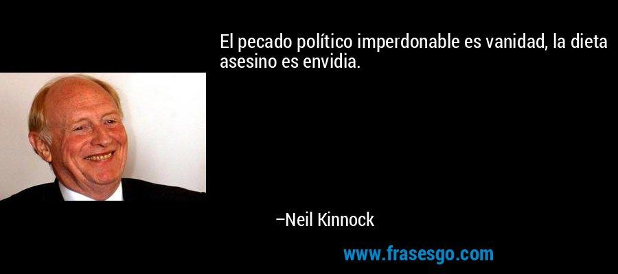 El pecado político imperdonable es vanidad, la dieta asesino es envidia. – Neil Kinnock