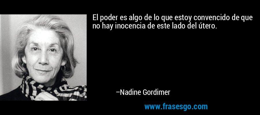 El poder es algo de lo que estoy convencido de que no hay inocencia de este lado del útero. – Nadine Gordimer