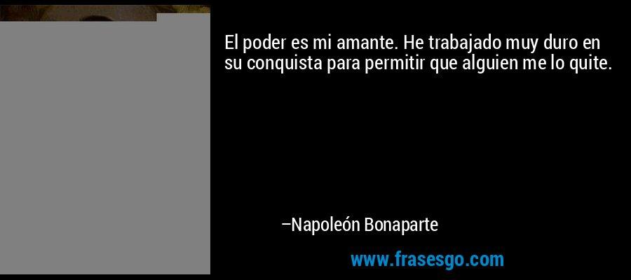 El poder es mi amante. He trabajado muy duro en su conquista para permitir que alguien me lo quite. – Napoleón Bonaparte