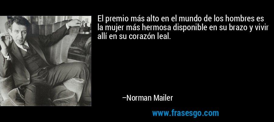 El premio más alto en el mundo de los hombres es la mujer más hermosa disponible en su brazo y vivir allí en su corazón leal. – Norman Mailer