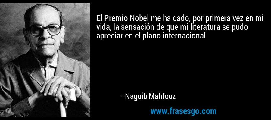 El Premio Nobel me ha dado, por primera vez en mi vida, la sensación de que mi literatura se pudo apreciar en el plano internacional. – Naguib Mahfouz