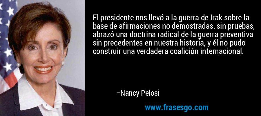 El presidente nos llevó a la guerra de Irak sobre la base de afirmaciones no demostradas, sin pruebas, abrazó una doctrina radical de la guerra preventiva sin precedentes en nuestra historia, y él no pudo construir una verdadera coalición internacional. – Nancy Pelosi