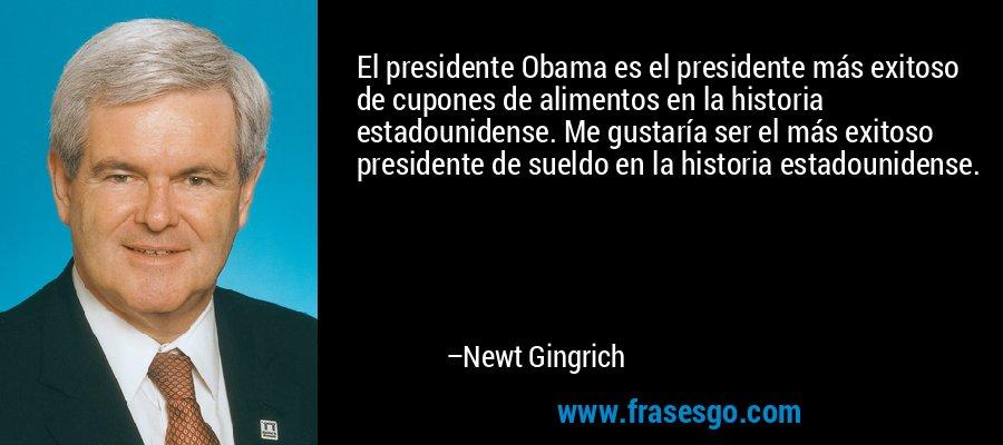 El presidente Obama es el presidente más exitoso de cupones de alimentos en la historia estadounidense. Me gustaría ser el más exitoso presidente de sueldo en la historia estadounidense. – Newt Gingrich