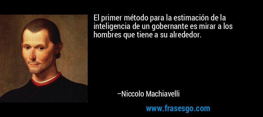 El primer método para la estimación de la inteligencia de un gobernante es mirar a los hombres que tiene a su alrededor. – Niccolo Machiavelli