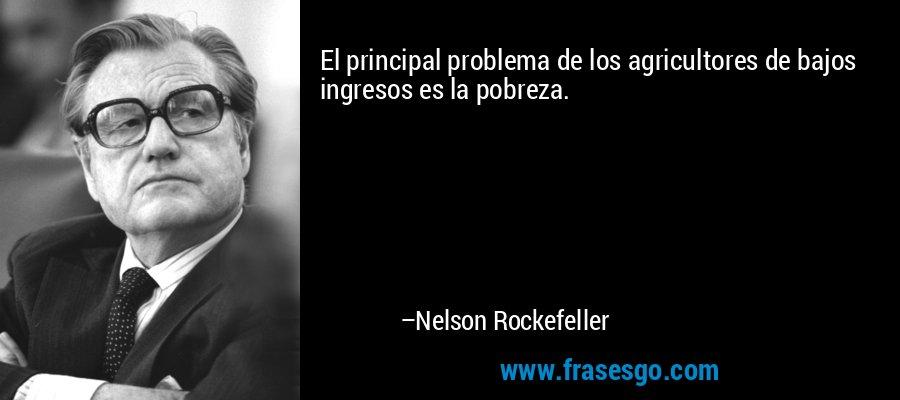 El principal problema de los agricultores de bajos ingresos es la pobreza. – Nelson Rockefeller
