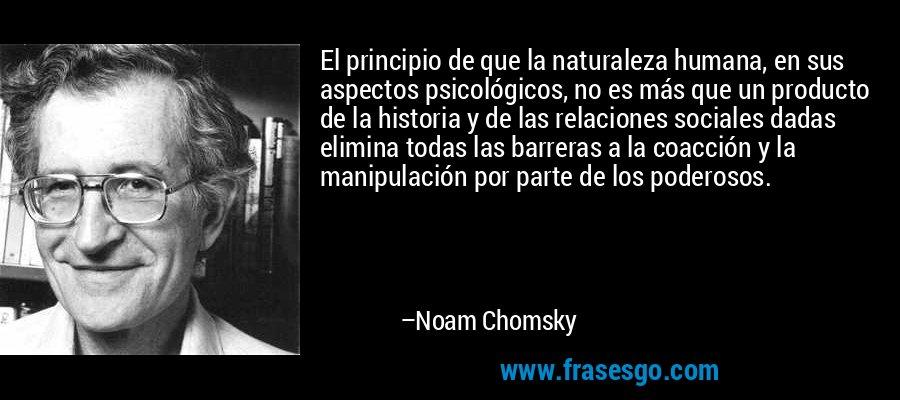 El principio de que la naturaleza humana, en sus aspectos psicológicos, no es más que un producto de la historia y de las relaciones sociales dadas elimina todas las barreras a la coacción y la manipulación por parte de los poderosos. – Noam Chomsky