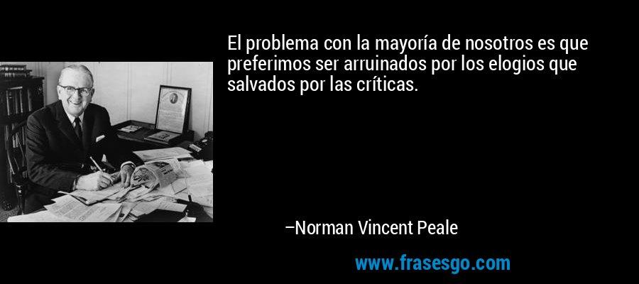 El problema con la mayoría de nosotros es que preferimos ser arruinados por los elogios que salvados por las críticas. – Norman Vincent Peale